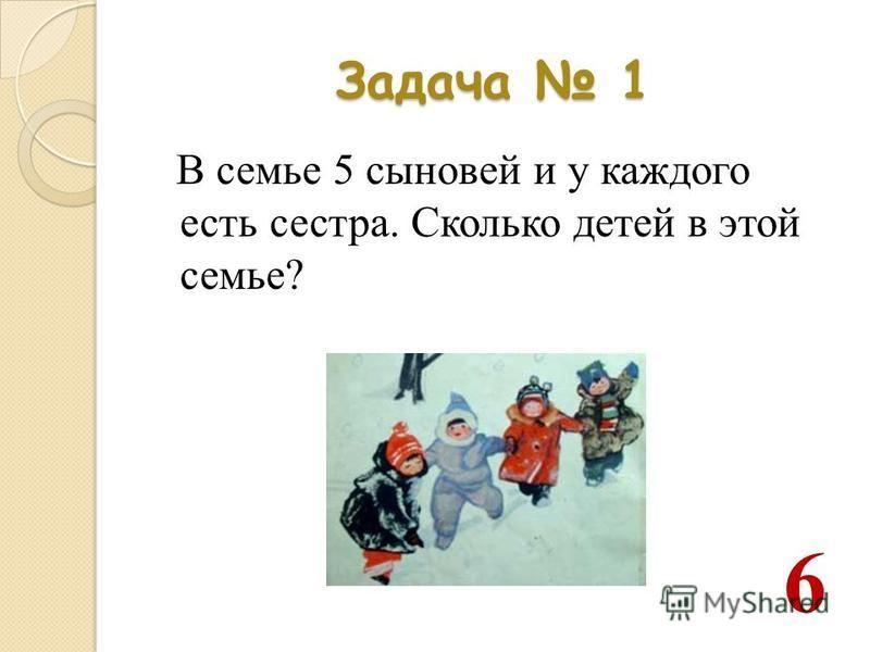 Задача 1 В семье 5 сыновей и у каждого есть сестра. Сколько детей в этой семье? 6