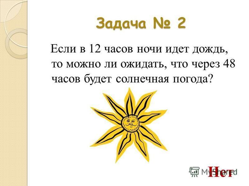 Задача 2 Если в 12 часов ночи идет дождь, то можно ли ожидать, что через 48 часов будет солнечная погода? Нет