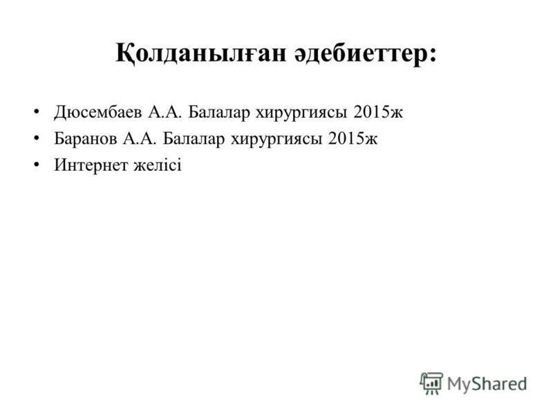 Қолданылған әдебиеттер: Дюсембаев А.А. Балалар хирургиясы 2015 ж Баранов А.А. Балалар хирургиясы 2015 ж Интернет желісі