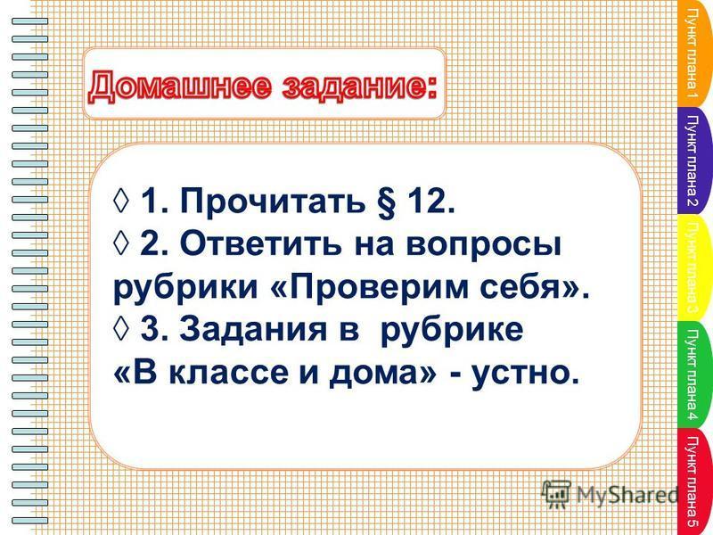 Пункт плана 1 Пункт плана 2 Пункт плана 3 Пункт плана 4 Пункт плана 5 1. Прочитать § 12. 2. Ответить на вопросы рубрики «Проверим себя». 3. Задания в рубрике «В классе и дома» - устно.