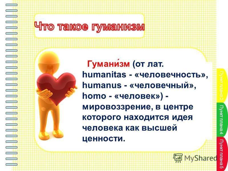Пункт плана 3 Пункт плана 4 Пункт плана 5 Гумани́см (от лат. humanitas - «человечность», humanus - «человечный», homo - «человек») - мировоззрение, в центре которого находится идея человека как высшей ценности.