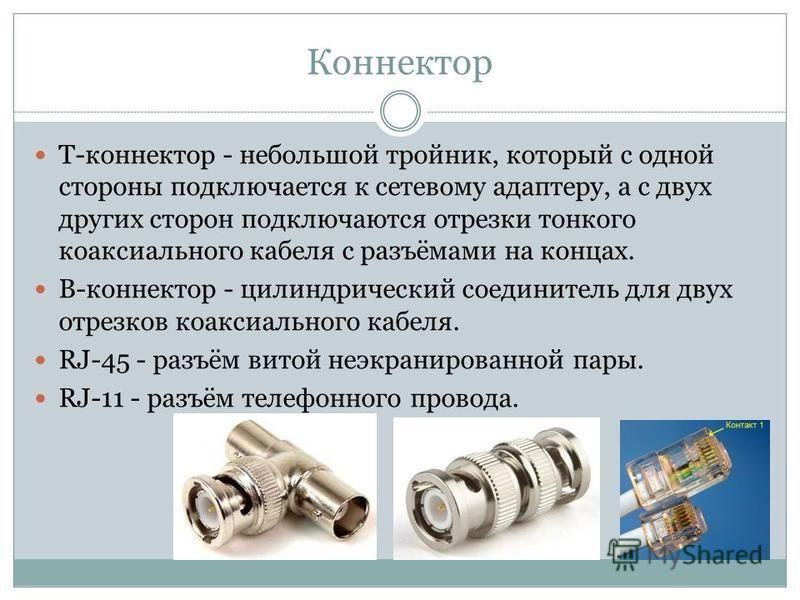 Коннектор Т-коннектор - небольшой тройник, который с одной стороны подключается к сетевому адаптеру, а с двух других сторон подключаются отрезки тонкого коаксиального кабеля с разъёмами на концах. В-коннектор - цилиндрический соединитель для двух отр