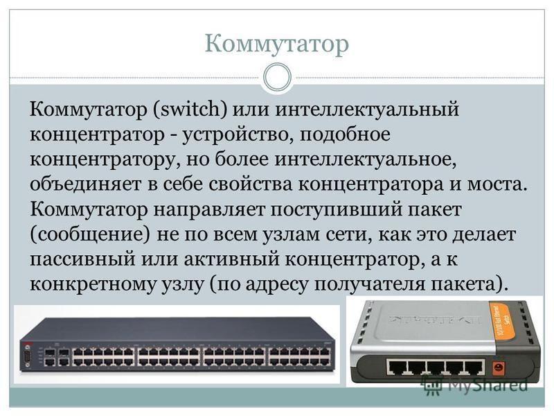 Коммутатор Коммутатор (switch) или интеллектуальный концентратор - устройство, подобное концентратору, но более интеллектуальное, объединяет в себе свойства концентратора и моста. Коммутатор направляет поступивший пакет (сообщение) не по всем узлам с