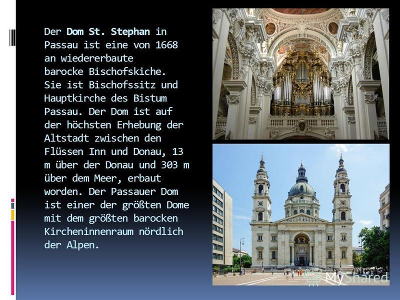Der Dom St. Stephan in Passau ist eine von 1668 an wiedererbaute barocke Bischofskiche. Sie ist Bischofssitz und Hauptkirche des Bistum Passau. Der Dom ist auf der höchsten Erhebung der Altstadt zwischen den Flüssen Inn und Donau, 13 m über der Donau