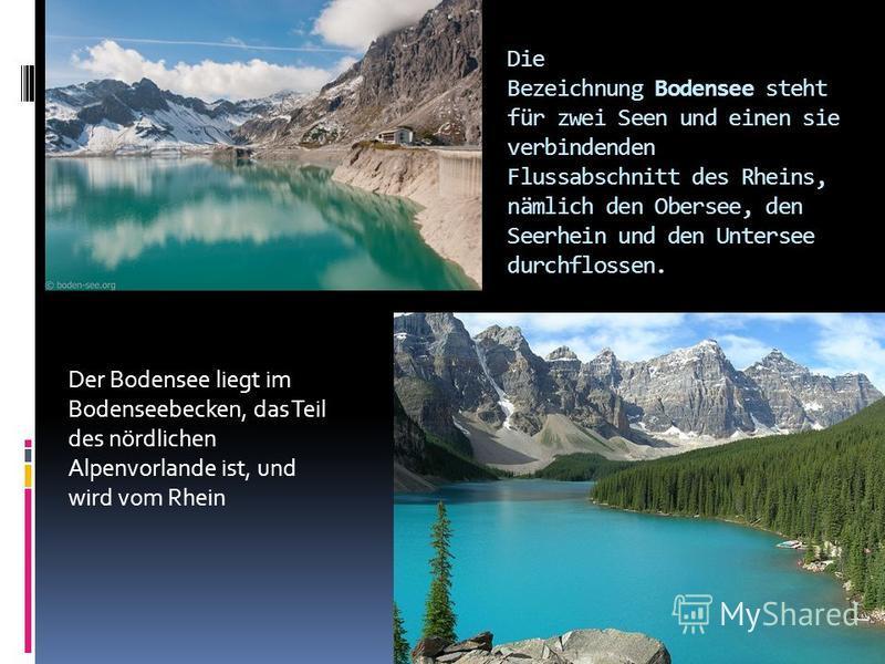 Die Bezeichnung Bodensee steht für zwei Seen und einen sie verbindenden Flussabschnitt des Rheins, nämlich den Obersee, den Seerhein und den Untersee durchflossen. Der Bodensee liegt im Bodenseebecken, das Teil des nördlichen Alpenvorlande ist, und w