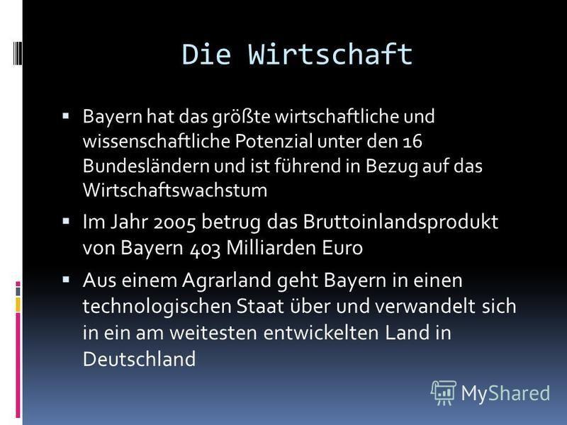 Die Wirtschaft Bayern hat das größte wirtschaftliche und wissenschaftliche Potenzial unter den 16 Bundesländern und ist führend in Bezug auf das Wirtschaftswachstum Im Jahr 2005 betrug das Bruttoinlandsprodukt von Bayern 403 Milliarden Euro Aus einem