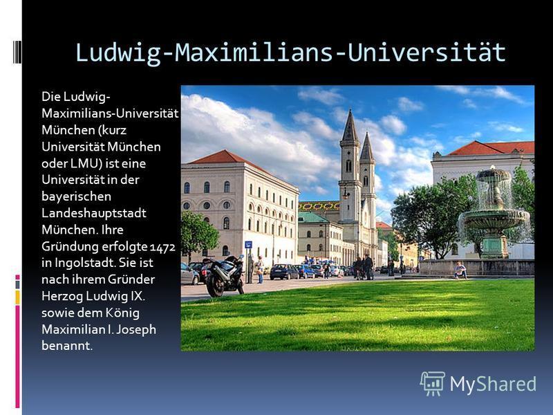 Ludwig-Maximilians-Universität Die Ludwig- Maximilians-Universität München (kurz Universität München oder LMU) ist eine Universität in der bayerischen Landeshauptstadt München. Ihre Gründung erfolgte 1472 in Ingolstadt. Sie ist nach ihrem Gründer Her