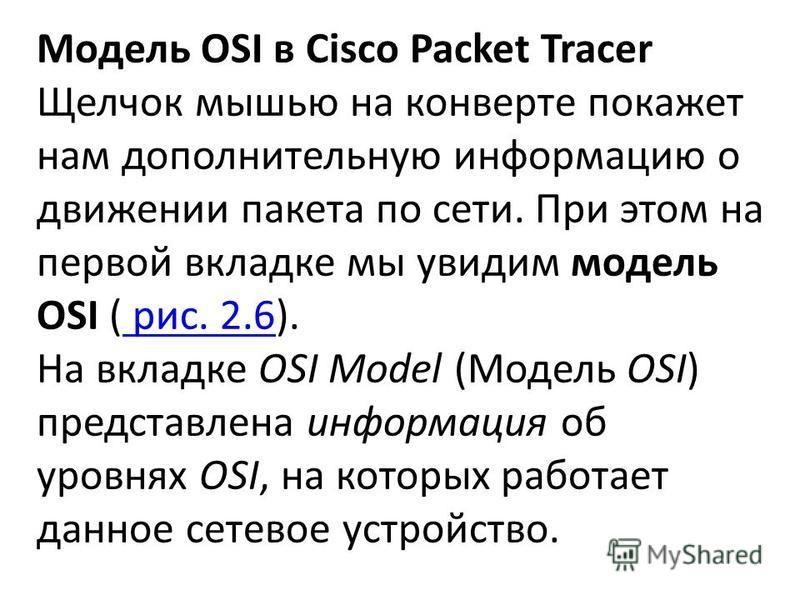 Модель OSI в Cisco Packet Tracer Щелчок мышью на конверте покажет нам дополнительную информацию о движении пакета по сети. При этом на первой вкладке мы увидим модель OSI ( рис. 2.6). рис. 2.6 На вкладке OSI Model (Модель OSI) представлена информация
