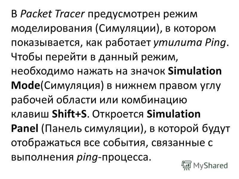 В Packet Tracer предусмотрен режим моделирования (Симуляции), в котором показывается, как работает утилита Ping. Чтобы перейти в данный режим, необходимо нажать на значок Simulation Mode(Симуляция) в нижнем правом углу рабочей области или комбинацию