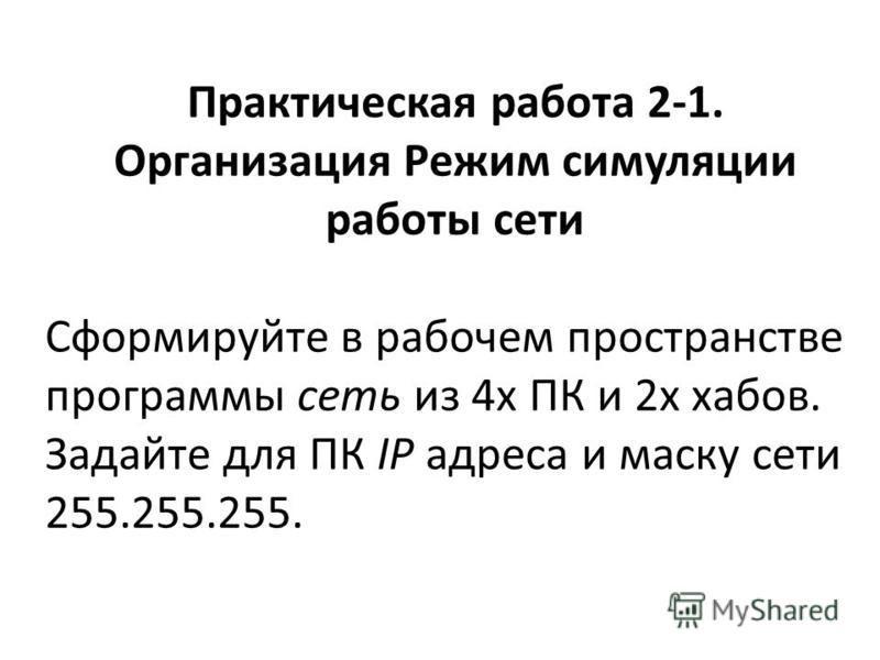 Практическая работа 2-1. Организация Режим симуляции работы сети Сформируйте в рабочем пространстве программы сеть из 4 х ПК и 2 х хабов. Задайте для ПК IP адреса и маску сети 255.255.255.