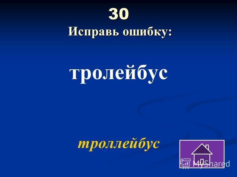 30 Исправь ошибку: троллейбус троллейбус