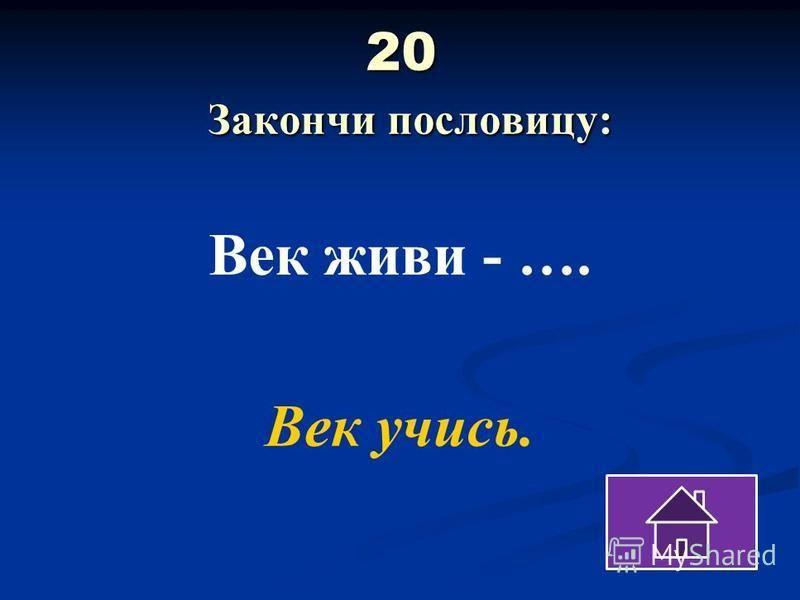 20 Закончи пословицу: Век живи - …. Век учись.