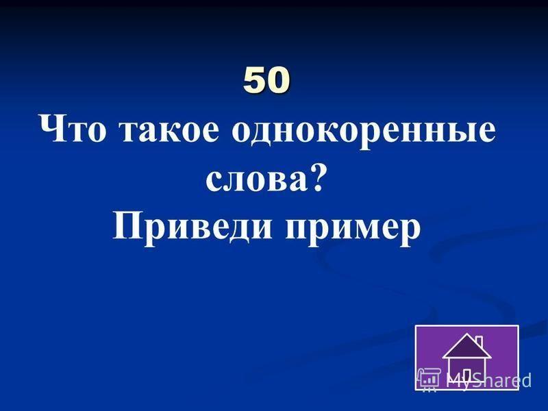 50 50 Что такое однокоренные слова? Приведи пример