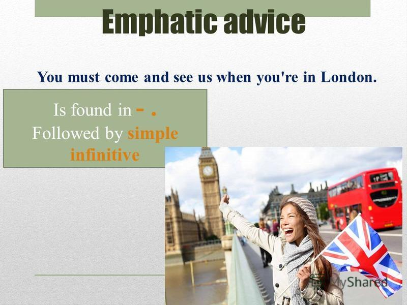 Emphatic advice You must come and see us when you're in London. Is found in -. Followed by simple infinitive