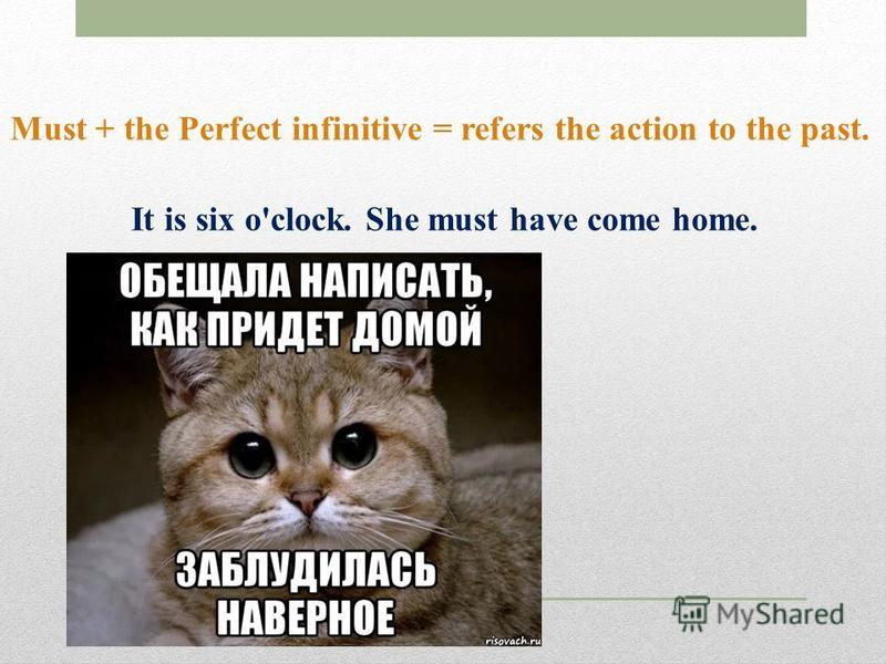 Must + the Perfect infinitive = refers the action to the past. It is six o'clock. She must have come home.
