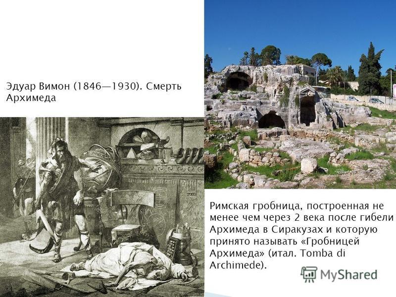 Эдуар Вимон (18461930). Смерть Архимеда Римская гробница, построенная не менее чем через 2 века после гибели Архимеда в Сиракузах и которую принято называть «Гробницей Архимеда» (итал. Tomba di Archimede).