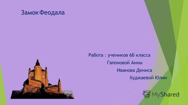 Работа : учеников 6Б класса Гапоновой Анны Иванова Дениса Худжаевой Юлии Замок Феодала