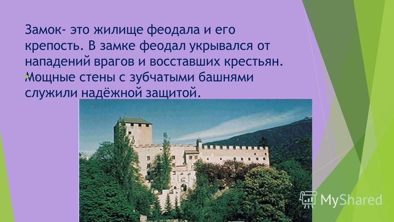 Замок- это жилище феодала и его крепость. В замке феодал укрывался от нападений врагов и восставших крестьян. Мощные стены с зубчатыми башнями служили надёжной защитой..