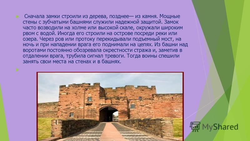 Сначала замки строили из дерева, позднее из камня. Мощные стены с зубчатыми башнями служили надежной защитой. Замок часто возводили на холме или высокой скале, окружали широким рвом с водой. Иногда его строили на острове посреди реки или озера. Через