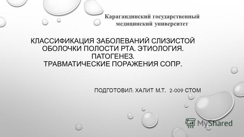 КЛАССИФИКАЦИЯ ЗАБОЛЕВАНИЙ СЛИЗИСТОЙ ОБОЛОЧКИ ПОЛОСТИ РТА. ЭТИОЛОГИЯ. ПАТОГЕНЕЗ. ТРАВМАТИЧЕСКИЕ ПОРАЖЕНИЯ СОПР. ПОДГОТОВИЛ : ХАЛИТ М. Т. 2-009 СТОМ Карагандинский государственный медицинский университет