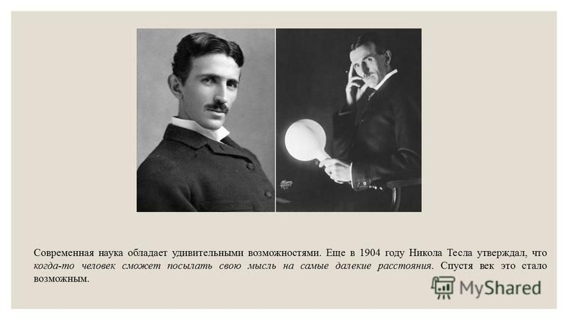 Современная наука обладает удивительными возможностями. Еще в 1904 году Никола Тесла утверждал, что когда-то человек сможет посылать свою мысль на самые далекие расстояния. Спустя век это стало возможным.