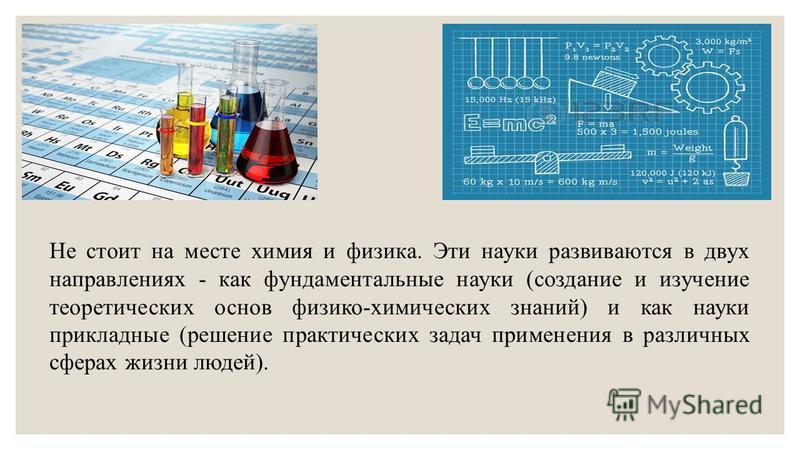 Не стоит на месте химия и физика. Эти науки развиваются в двух направлениях - как фундаментальные науки (создание и изучение теоретических основ физико-химических знаний) и как науки прикладные (решение практических задач применения в различных сфера