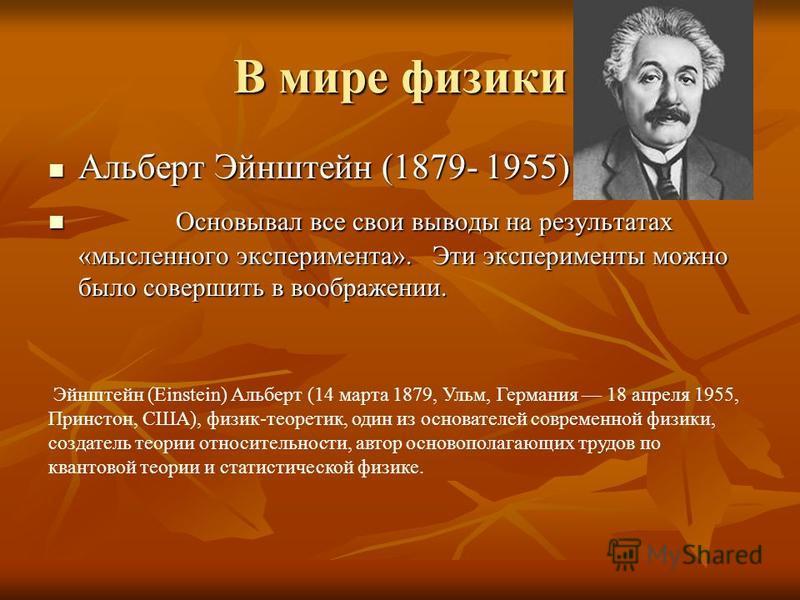 В мире физики Альберт Эйнштейн (1879- 1955) О Основывал все свои выводы на результатах «мысленного эксперимента». Эти эксперименты можно было совершить в воображении. Эйнштейн (Einstein) Альберт (14 марта 1879, Ульм, Германия 18 апреля 1955, Принстон