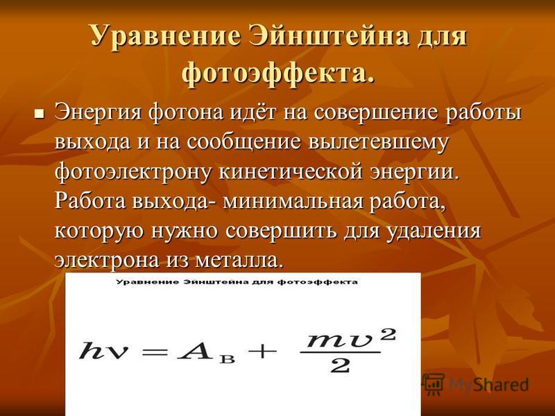 Уравнение Эйнштейна для фотоэффекта. Энергия фотона идёт на совершение работы выхода и на сообщение вылетевшему фотоэлектрону кинетической энергии. Работа выхода- минимальная работа, которую нужно совершить для удаления электрона из металла. Энергия