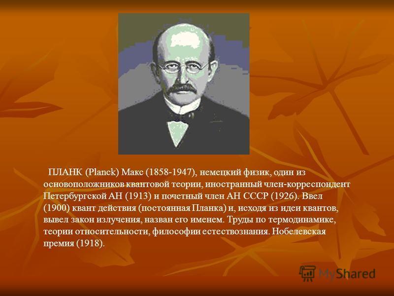 ПЛАНК (Planck) Макс (1858-1947), немецкий физик, один из основоположников квантовой теории, иностранный член-корреспондент Петербургской АН (1913) и почетный член АН СССР (1926). Ввел (1900) квант действия (постоянная Планка) и, исходя из идеи кванто