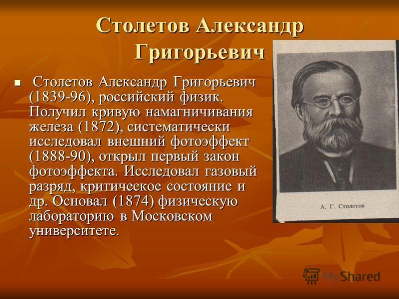 Столетов Александр Григорьевич Столетов Александр Григорьевич (1839-96), российский физик. Получил кривую намагничивания железа (1872), систематически исследовал внешний фотоэффект (1888-90), открыл первый закон фотоэффекта. Исследовал газовый разряд