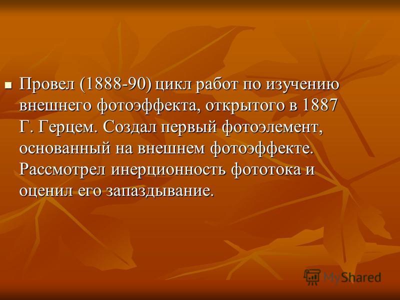 Провел (1888-90) цикл работ по изучению внешнего фотоэффекта, открытого в 1887 Г. Герцем. Создал первый фотоэлемент, основанный на внешнем фотоэффекте. Рассмотрел инерционность фототока и оценил его запаздывание. Провел (1888-90) цикл работ по изучен