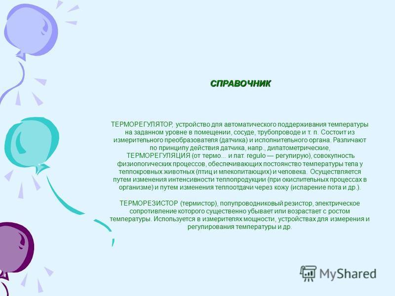 СПРАВОЧНИК ТЕРМОРЕГУЛЯТОР, устройство для автоматического поддерживания температуры на заданном уровне в помещении, сосуде, трубопроводе и т. п. Состоит из измерительного преобразователя (датчика) и исполнительного органа. Различают по принципу дейст