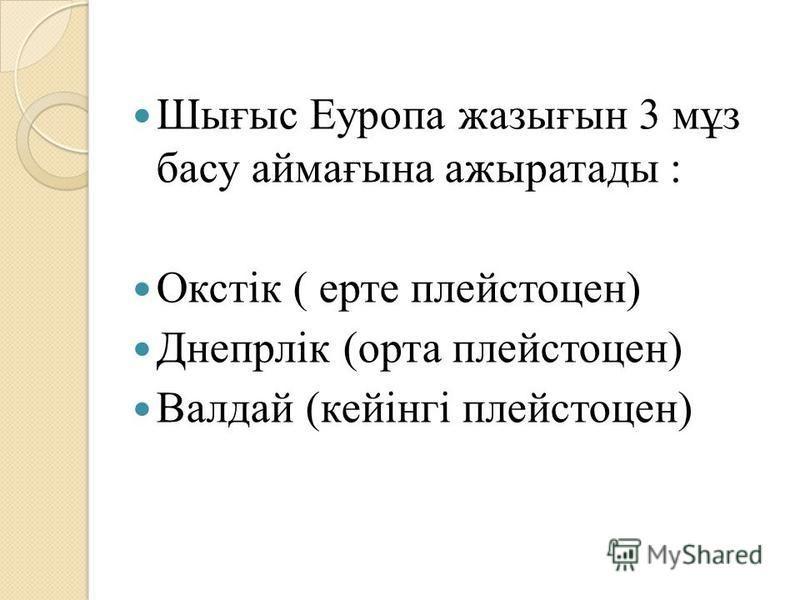 Шығыс Еуропа жазығын 3 мұз басу аймағына ажыратады : Окстік ( арте плейстоцен) Днепрлік (орта плейстоцен) Валдай (кейінгі плейстоцен)