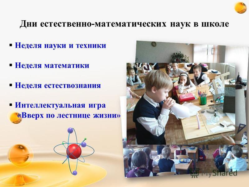 Дни естественно-математических наук в школе Неделя науки и техники Неделя математики Неделя естествознания Интеллектуальная игра «Вверх по лестнице жизни»