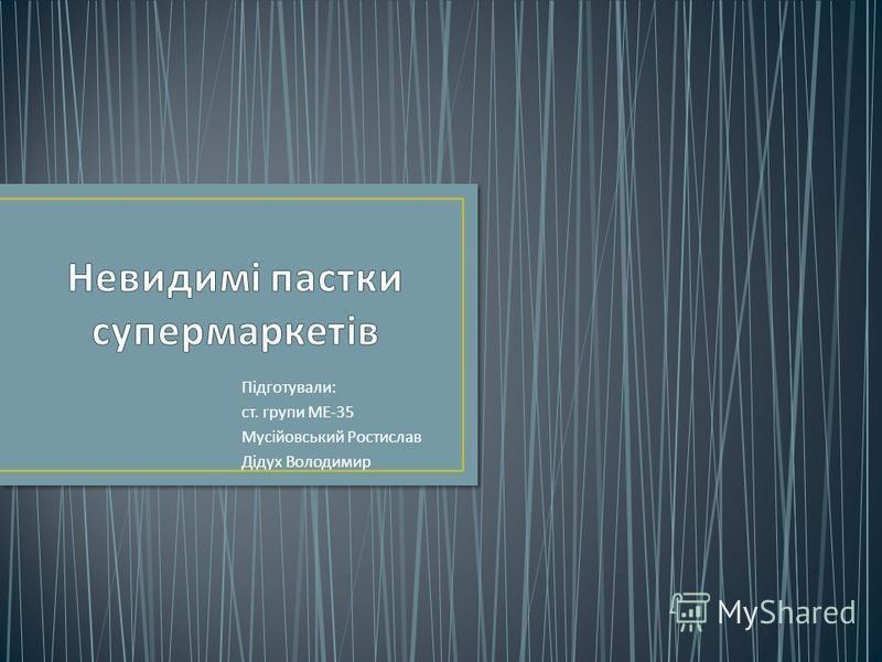 Підготували : ст. групи МЕ -35 Мусійовський Ростислав Дідух Володимир