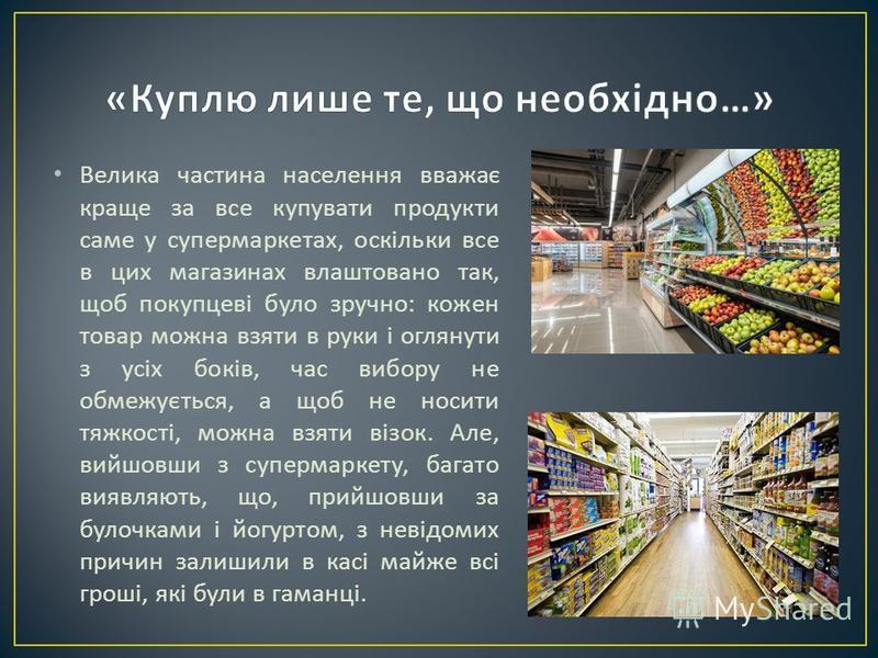 Велика частина населення вважає краще за все купувати продукти саме у супермаркетах, оскільки все в цих магазинах влаштовано так, щоб покупцеві було зручно : кожен товар можна взяти в руки і оглянути з усіх боків, час вибору не обмежується, а щоб не