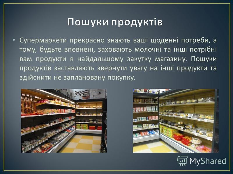 Супермаркети прекрасно знають ваші щоденні потреби, а тому, будьте впевнені, заховають молочні та інші потрібні вам продукти в найдальшому закутку магазину. Пошуки продуктів заставляють звернути увагу на інші продукти та здійснити не заплановану поку