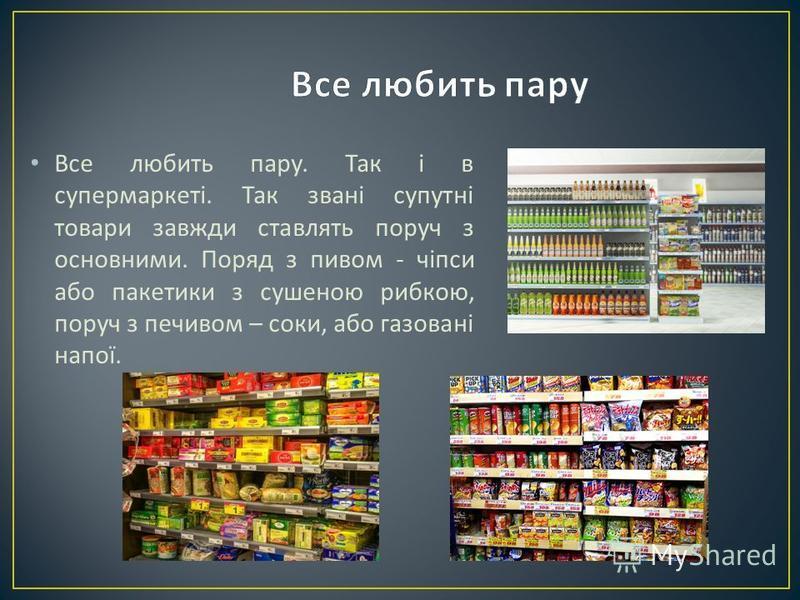 Все любить пару. Так і в супермаркеті. Так звані супутні товари завжди ставлять поруч з основними. Поряд з пивом - чіпси або пакетики з сушеною рибкою, поруч з печивом – соки, або газовані напої.