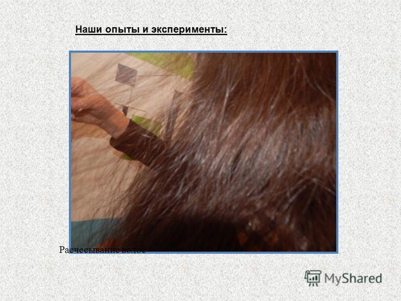 Наши опыты и эксперименты: Расчесывание волос