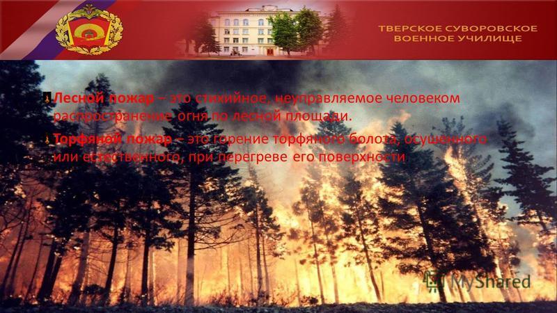 Лесной пожар – это стихийное, неуправляемое человеком распространение огня по лесной площади. Торфяной пожар – это горение торфяного болота, осушенного или естественного, при перегреве его поверхности.