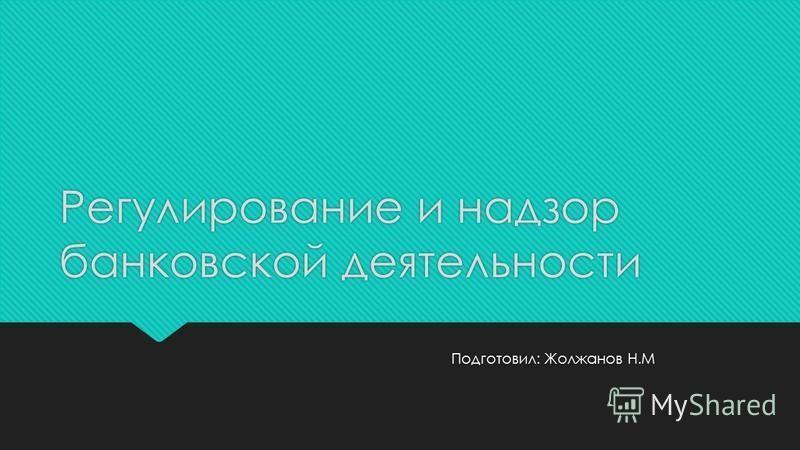 Регулирование и надзор банковской деятельности Подготовил: Жолжанов Н.М