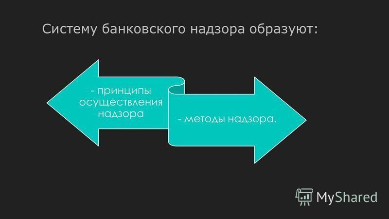 Систему банковского надзора образуют: - принципы осуществления надзора - методы надзора.