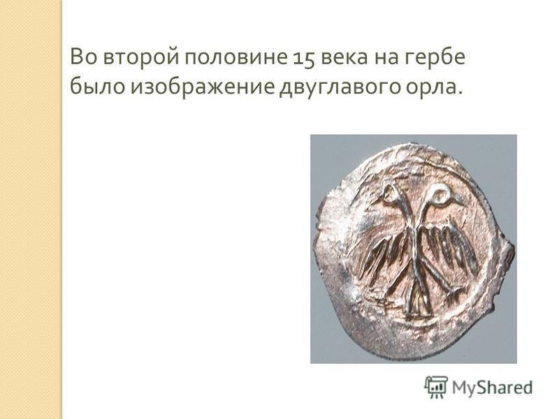Во второй половине 15 века на гербе было изображение двуглавого орла.