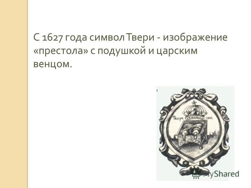С 1627 года символ Твери - изображение « престола » с подушкой и царским венцом.