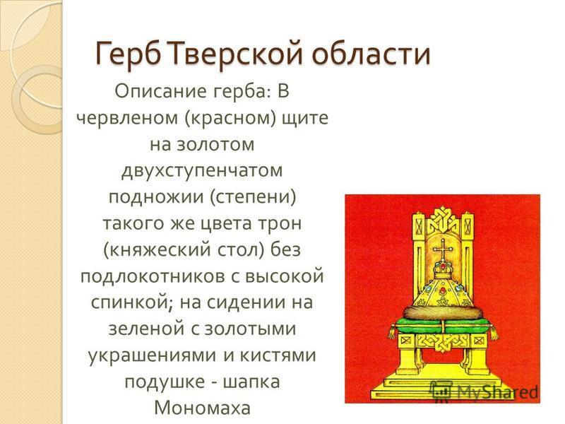 Описание герба : В червленом ( красном ) щите на золотом двухступенчатом подножии ( степени ) такого же цвета трон ( княжеский стол ) без подлокотников с высокой спинкой ; на сидении на зеленой с золотыми украшениями и кистями подушке - шапка Мономах