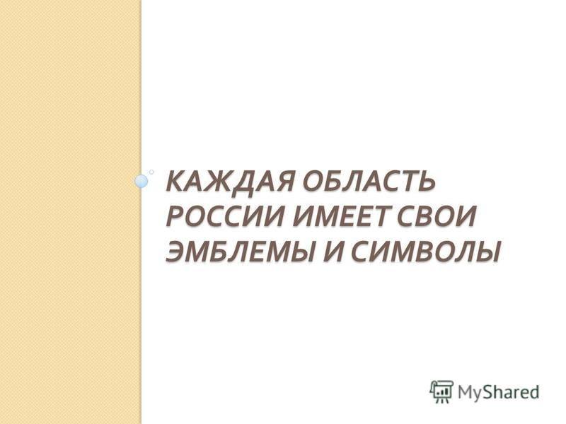 КАЖДАЯ ОБЛАСТЬ РОССИИ ИМЕЕТ СВОИ ЭМБЛЕМЫ И СИМВОЛЫ