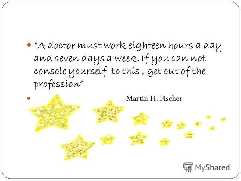 A doctor must work eighteen hours a day and seven days a week. If you can not console yourself to this, get out of the profession Martin H. Fischer