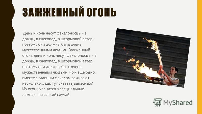 ОЛИМПИЙСКИЙ ОГОНЬ Мысль о том, чтобы зажигать олимпийский огонь прямо на древней прародине этого прекрасного праздника, родилась еще в 1912 году. Продуман был торжественный, романтический ритуал зажигания огня. На факел направляют пучок солнечных луч