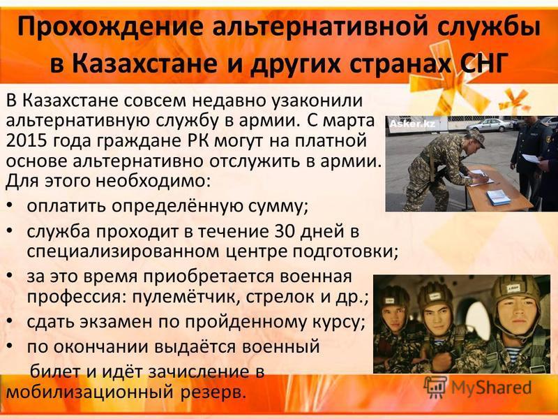 Прохождение альтернативной службы в Казахстане и других странах СНГ В Казахстане совсем недавно узаконили альтернативную службу в армии. С марта 2015 года граждане РК могут на платной основе альтернативно отслужить в армии. Для этого необходимо: опла