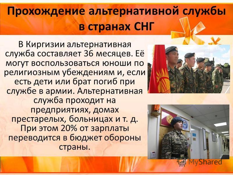 Прохождение альтернативной службы в странах СНГ В Киргизии альтернативная служба составляет 36 месяцев. Её могут воспользоваться юноши по религиозным убеждениям и, если есть дети или брат погиб при службе в армии. Альтернативная служба проходит на пр
